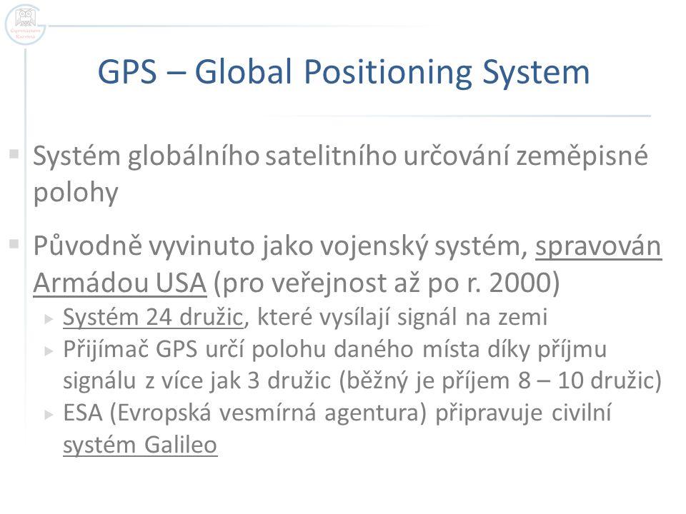 GPS – Global Positioning System  Systém globálního satelitního určování zeměpisné polohy  Původně vyvinuto jako vojenský systém, spravován Armádou USA (pro veřejnost až po r.