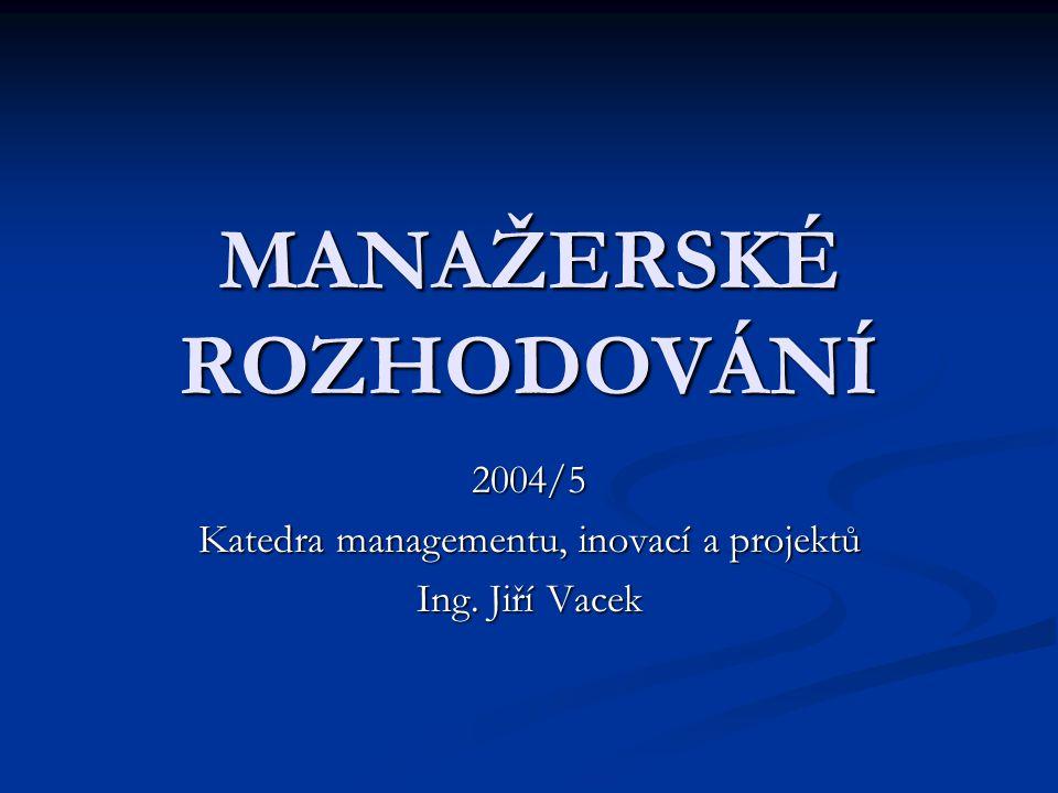 MANAŽERSKÉ ROZHODOVÁNÍ 2004/5 Katedra managementu, inovací a projektů Ing. Jiří Vacek