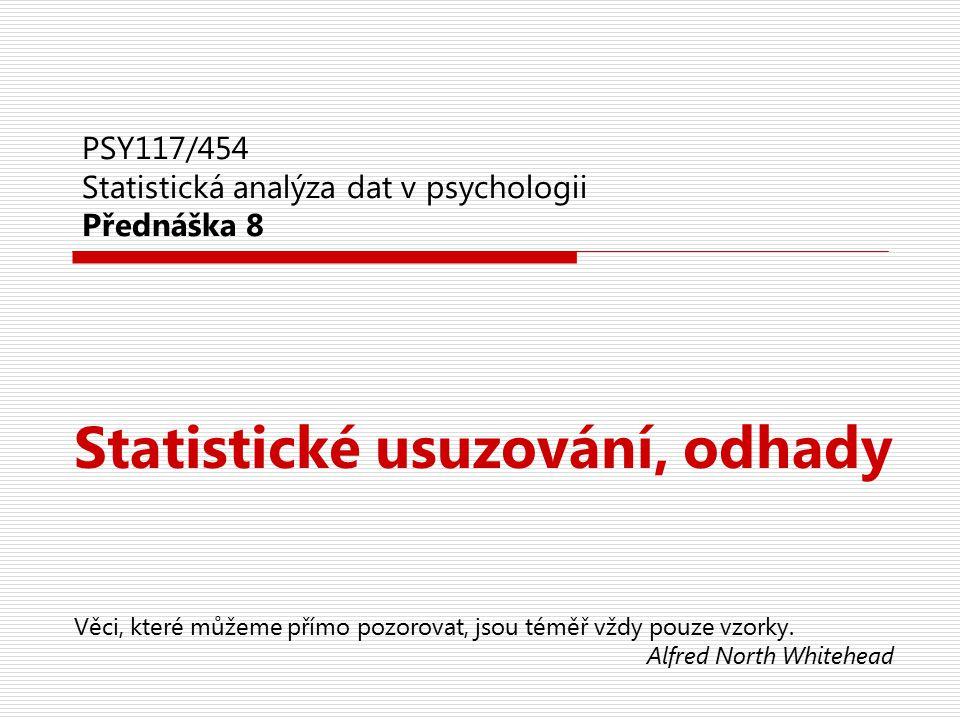 PSY117/454 Statistická analýza dat v psychologii Přednáška 8 Statistické usuzování, odhady Věci, které můžeme přímo pozorovat, jsou téměř vždy pouze v