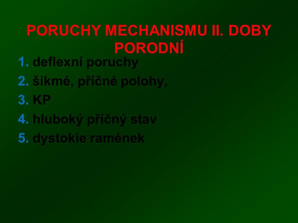 PORUCHY MECHANISMU II. DOBY PORODNÍ 1. deflexní poruchy 2. šikmé, příčné polohy, 3. KP 4. hluboký příčný stav 5. dystokie ramének