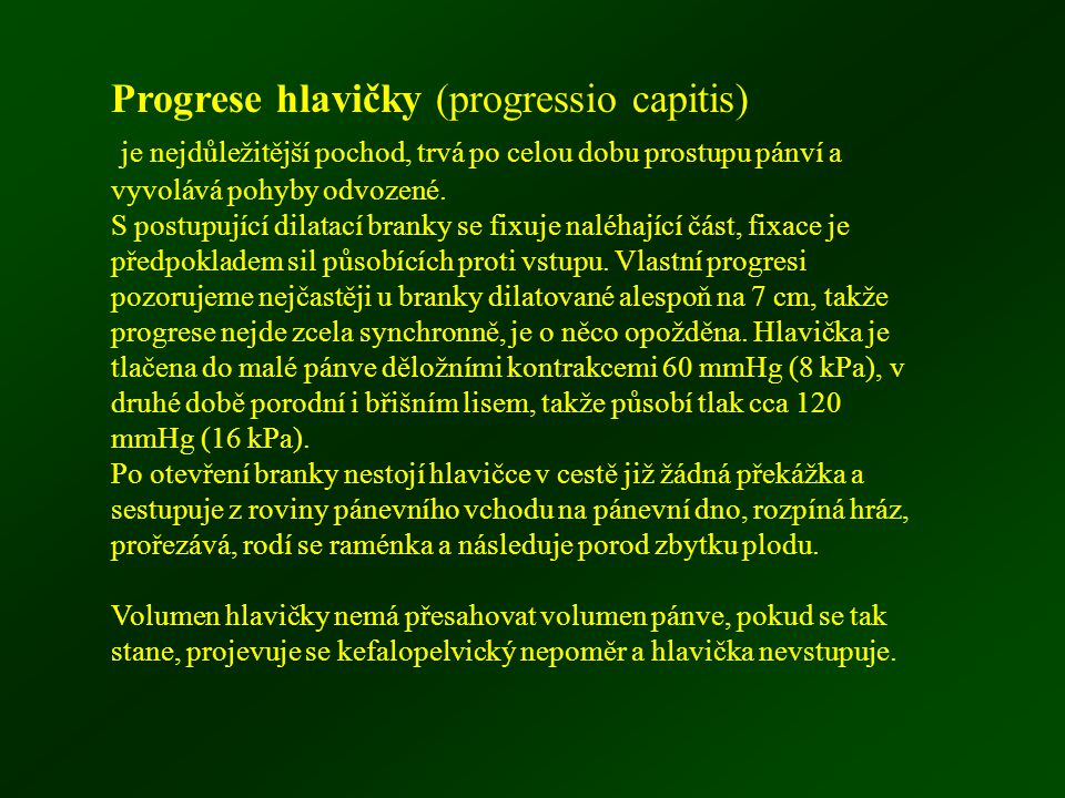 Progrese hlavičky (progressio capitis) je nejdůležitější pochod, trvá po celou dobu prostupu pánví a vyvolává pohyby odvozené. S postupující dilatací