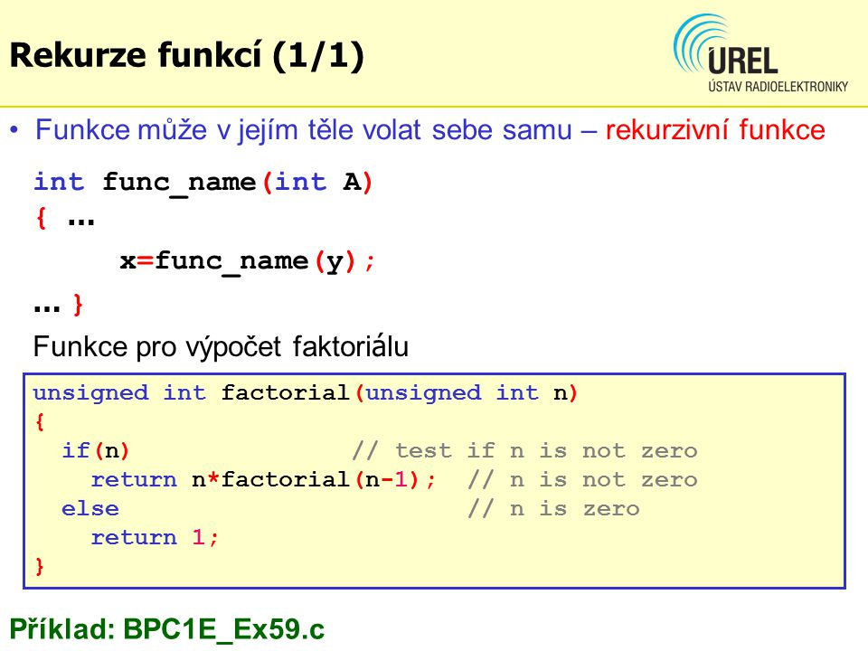 Rekurze funkcí (1/1) unsigned int factorial(unsigned int n) { if(n) // test if n is not zero return n*factorial(n-1); // n is not zero else // n is zero return 1; } int func_name(int A) { … x=func_name(y); … } Funkce může v jejím těle volat sebe samu – rekurzivní funkce Příklad: BPC1E_Ex59.c Funkce pro výpočet faktori á lu