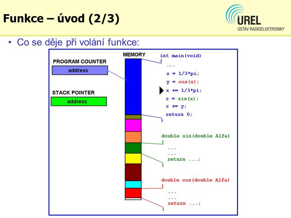 Základní dělení funkcí: - funkce bez parametru - funkce s parametrem - volané parametrem – nezmění obsah vstupních pro- měnných, ty jsou kopírovány do nových proměnných alokovaných během provádění funkce - volané odkazem – mohou měnit obsah vstupních proměnných, předává se adresa proměnné, proto ji lze kdykoli během vykonávání funkce změnit) -funkce s/bez návratové hodnoty – pokud potřebujeme vrátit více než jednu hodnotu (výstup), musíme místa pro uložení výstupů definovat jako volání odkazem Funkce – úvod (3/3)
