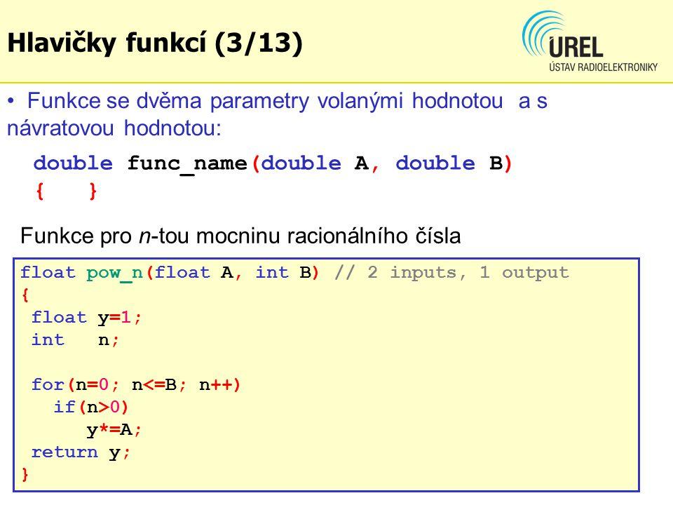 int main(void) { int n; float y[9]; float m = 5.123; for(n=2; n<11; n++) { y[n-2] = pow_n(m, n); printf( %dth power of %f is %f\n , n, m,y[n-2]); } getchar(); return 0; } Příklad: BPC1E_Ex54.c Hlavičky funkcí (4/13)