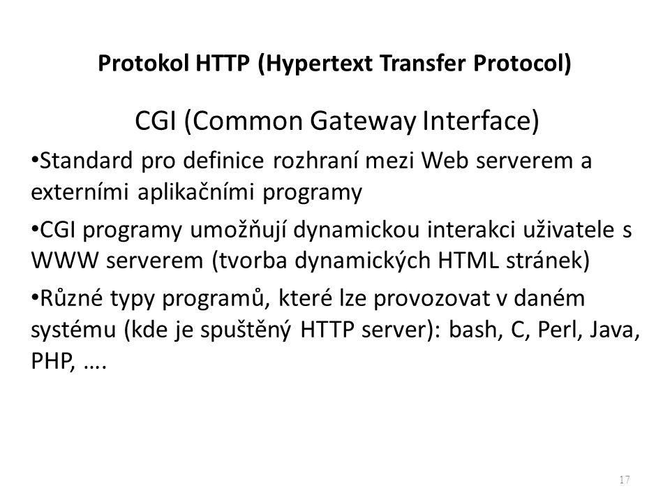 Protokol HTTP (Hypertext Transfer Protocol) CGI (Common Gateway Interface) Standard pro definice rozhraní mezi Web serverem a externími aplikačními programy CGI programy umožňují dynamickou interakci uživatele s WWW serverem (tvorba dynamických HTML stránek) Různé typy programů, které lze provozovat v daném systému (kde je spuštěný HTTP server): bash, C, Perl, Java, PHP, ….