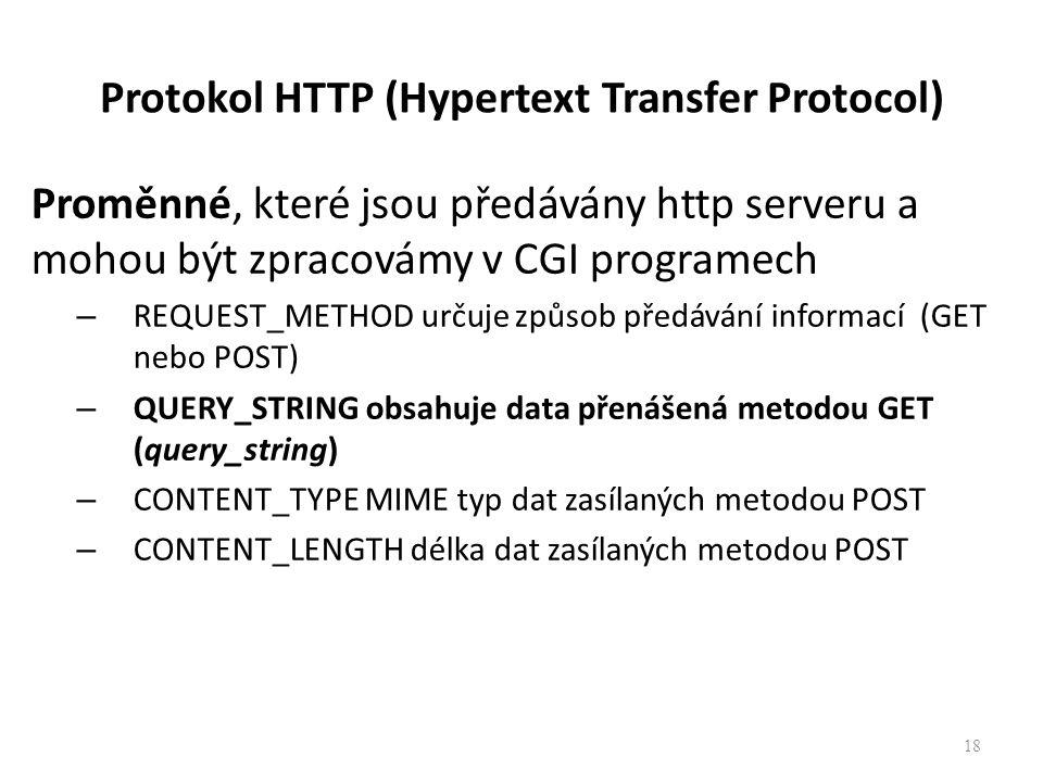 Protokol HTTP (Hypertext Transfer Protocol) Proměnné, které jsou předávány http serveru a mohou být zpracovámy v CGI programech – REQUEST_METHOD určuje způsob předávání informací (GET nebo POST) – QUERY_STRING obsahuje data přenášená metodou GET (query_string) – CONTENT_TYPE MIME typ dat zasílaných metodou POST – CONTENT_LENGTH délka dat zasílaných metodou POST 18