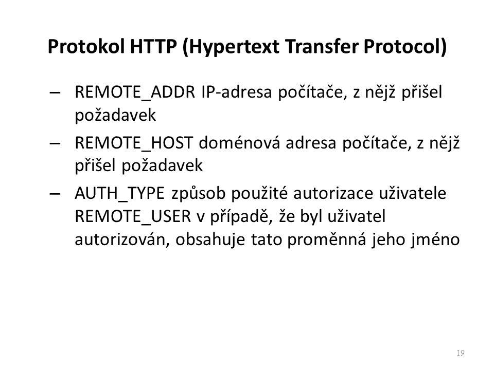 Protokol HTTP (Hypertext Transfer Protocol) – REMOTE_ADDR IP-adresa počítače, z nějž přišel požadavek – REMOTE_HOST doménová adresa počítače, z nějž přišel požadavek – AUTH_TYPE způsob použité autorizace uživatele REMOTE_USER v případě, že byl uživatel autorizován, obsahuje tato proměnná jeho jméno 19