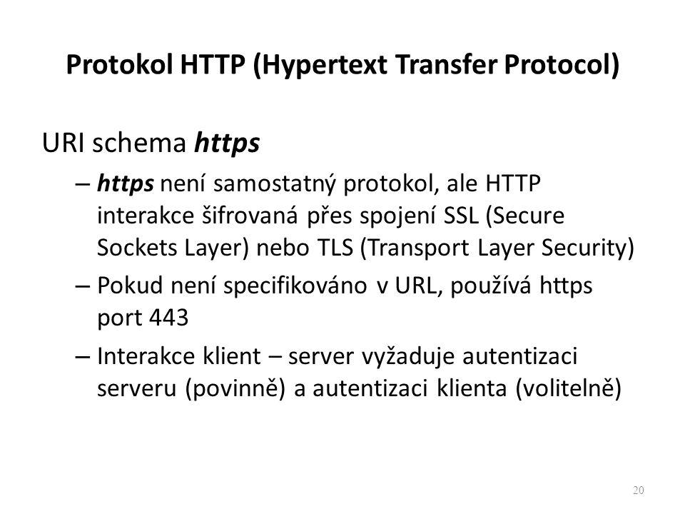 Protokol HTTP (Hypertext Transfer Protocol) URI schema https – https není samostatný protokol, ale HTTP interakce šifrovaná přes spojení SSL (Secure Sockets Layer) nebo TLS (Transport Layer Security) – Pokud není specifikováno v URL, používá https port 443 – Interakce klient – server vyžaduje autentizaci serveru (povinně) a autentizaci klienta (volitelně) 20