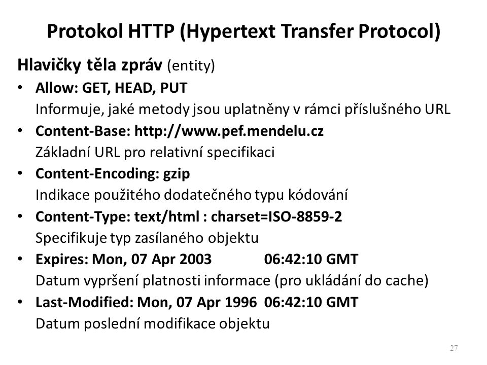 Protokol HTTP (Hypertext Transfer Protocol) Hlavičky těla zpráv (entity) Allow: GET, HEAD, PUT Informuje, jaké metody jsou uplatněny v rámci příslušného URL Content-Base: http://www.pef.mendelu.cz Základní URL pro relativní specifikaci Content-Encoding: gzip Indikace použitého dodatečného typu kódování Content-Type: text/html : charset=ISO-8859-2 Specifikuje typ zasílaného objektu Expires: Mon, 07 Apr 2003 06:42:10 GMT Datum vypršení platnosti informace (pro ukládání do cache) Last-Modified: Mon, 07 Apr 1996 06:42:10 GMT Datum poslední modifikace objektu 27