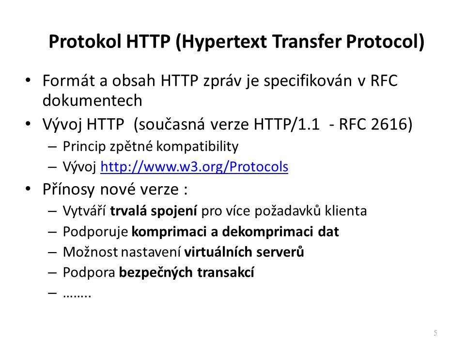 Protokol HTTP (Hypertext Transfer Protocol) Formát a obsah HTTP zpráv je specifikován v RFC dokumentech Vývoj HTTP (současná verze HTTP/1.1 - RFC 2616) – Princip zpětné kompatibility – Vývoj http://www.w3.org/Protocolshttp://www.w3.org/Protocols Přínosy nové verze : – Vytváří trvalá spojení pro více požadavků klienta – Podporuje komprimaci a dekomprimaci dat – Možnost nastavení virtuálních serverů – Podpora bezpečných transakcí – ……..