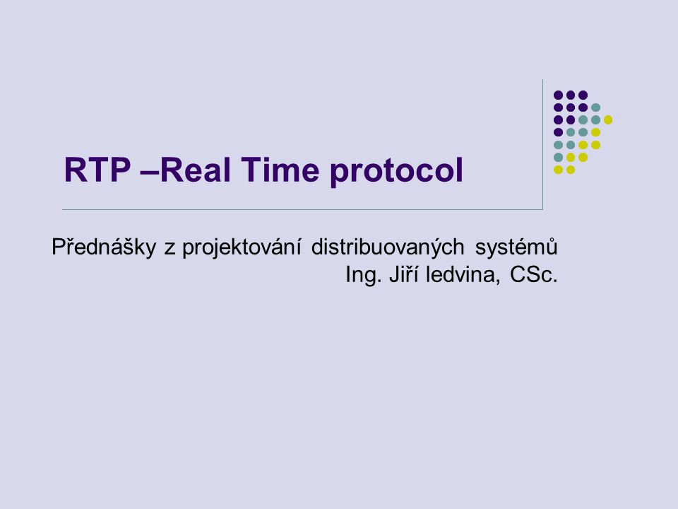 RTP –Real Time protocol Přednášky z projektování distribuovaných systémů Ing. Jiří ledvina, CSc.