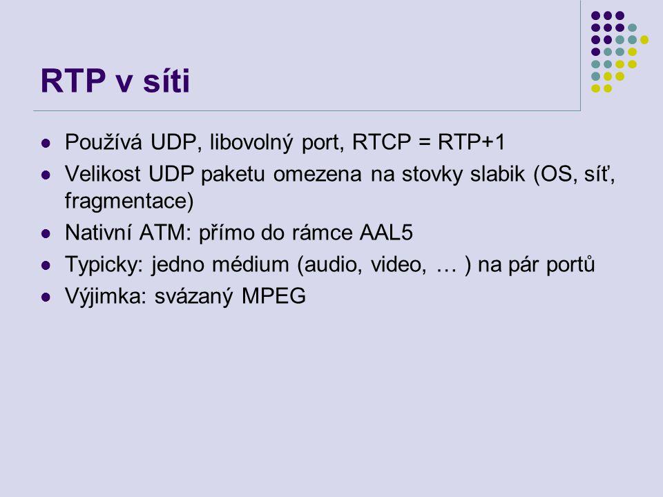 RTP v síti Používá UDP, libovolný port, RTCP = RTP+1 Velikost UDP paketu omezena na stovky slabik (OS, síť, fragmentace) Nativní ATM: přímo do rámce AAL5 Typicky: jedno médium (audio, video, … ) na pár portů Výjimka: svázaný MPEG