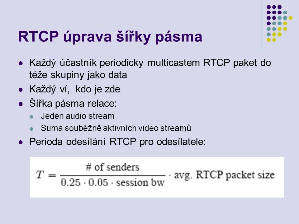 RTCP úprava šířky pásma Každý účastník periodicky multicastem RTCP paket do téže skupiny jako data Každý ví, kdo je zde Šířka pásma relace: Jeden audio stream Suma souběžně aktivních video streamů Perioda odesílání RTCP pro odesílatele:
