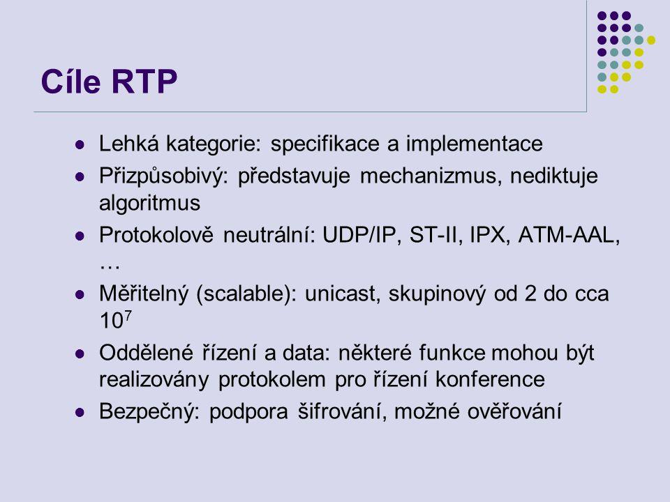 Cíle RTP Lehká kategorie: specifikace a implementace Přizpůsobivý: představuje mechanizmus, nediktuje algoritmus Protokolově neutrální: UDP/IP, ST-II, IPX, ATM-AAL, … Měřitelný (scalable): unicast, skupinový od 2 do cca 10 7 Oddělené řízení a data: některé funkce mohou být realizovány protokolem pro řízení konference Bezpečný: podpora šifrování, možné ověřování