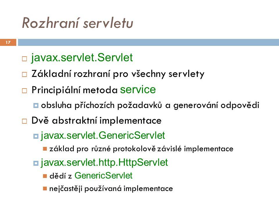 Rozhraní servletu  javax.servlet.Servlet  Základní rozhraní pro všechny servlety  Principiální metoda service  obsluha příchozích požadavků a generování odpovědi  Dvě abstraktní implementace  javax.servlet.GenericServlet základ pro různé protokolově závislé implementace  javax.servlet.http.HttpServlet dědí z GenericServlet nejčastěji používaná implementace 17