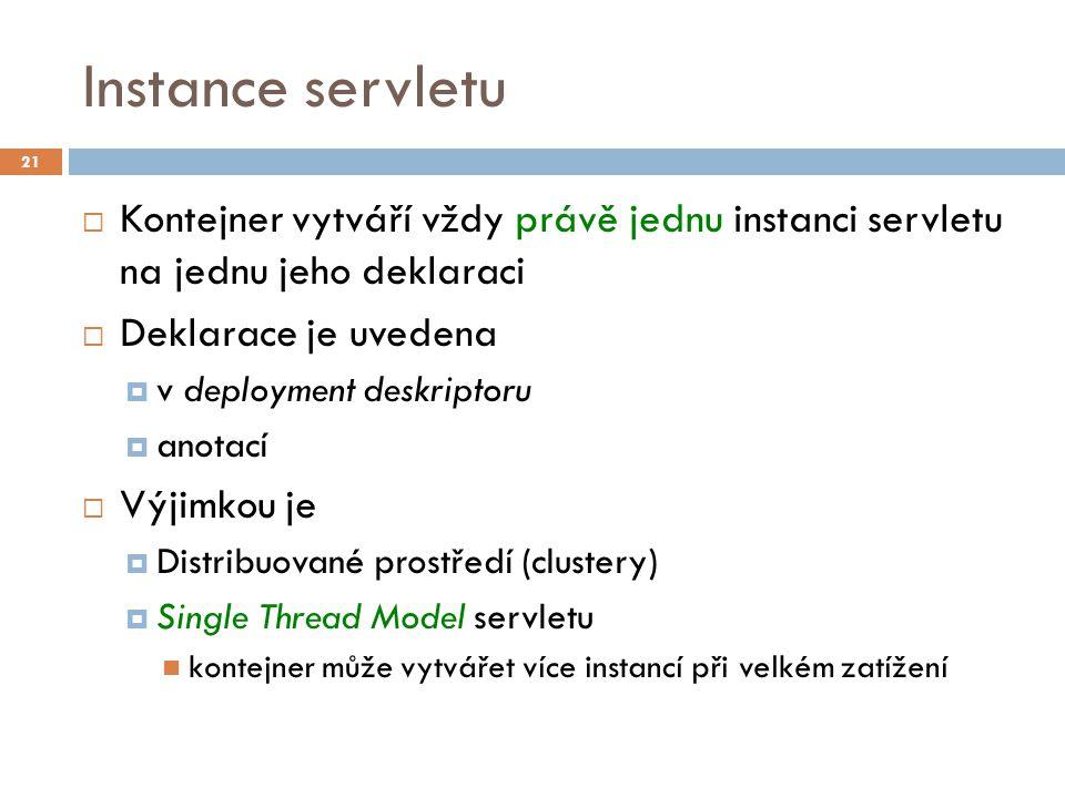 Instance servletu  Kontejner vytváří vždy právě jednu instanci servletu na jednu jeho deklaraci  Deklarace je uvedena  v deployment deskriptoru  anotací  Výjimkou je  Distribuované prostředí (clustery)  Single Thread Model servletu kontejner může vytvářet více instancí při velkém zatížení 21