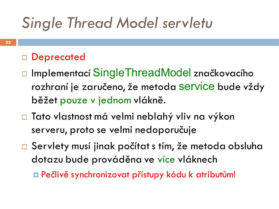 Single Thread Model servletu  Deprecated  Implementací SingleThreadModel značkovacího rozhraní je zaručeno, že metoda service bude vždy běžet pouze v jednom vlákně.