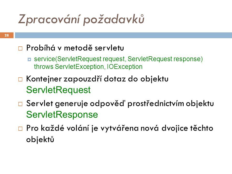 Zpracování požadavků  Probíhá v metodě servletu  service(ServletRequest request, ServletRequest response) throws ServletException, IOException  Kontejner zapouzdří dotaz do objektu ServletRequest  Servlet generuje odpověď prostřednictvím objektu ServletResponse  Pro každé volání je vytvářena nová dvojice těchto objektů 28