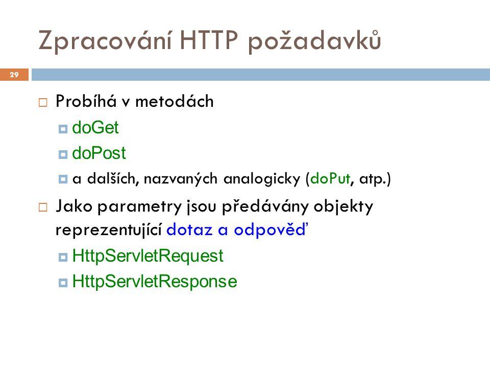 Zpracování HTTP požadavků  Probíhá v metodách  doGet  doPost  a dalších, nazvaných analogicky (doPut, atp.)  Jako parametry jsou předávány objekty reprezentující dotaz a odpověď  HttpServletRequest  HttpServletResponse 29