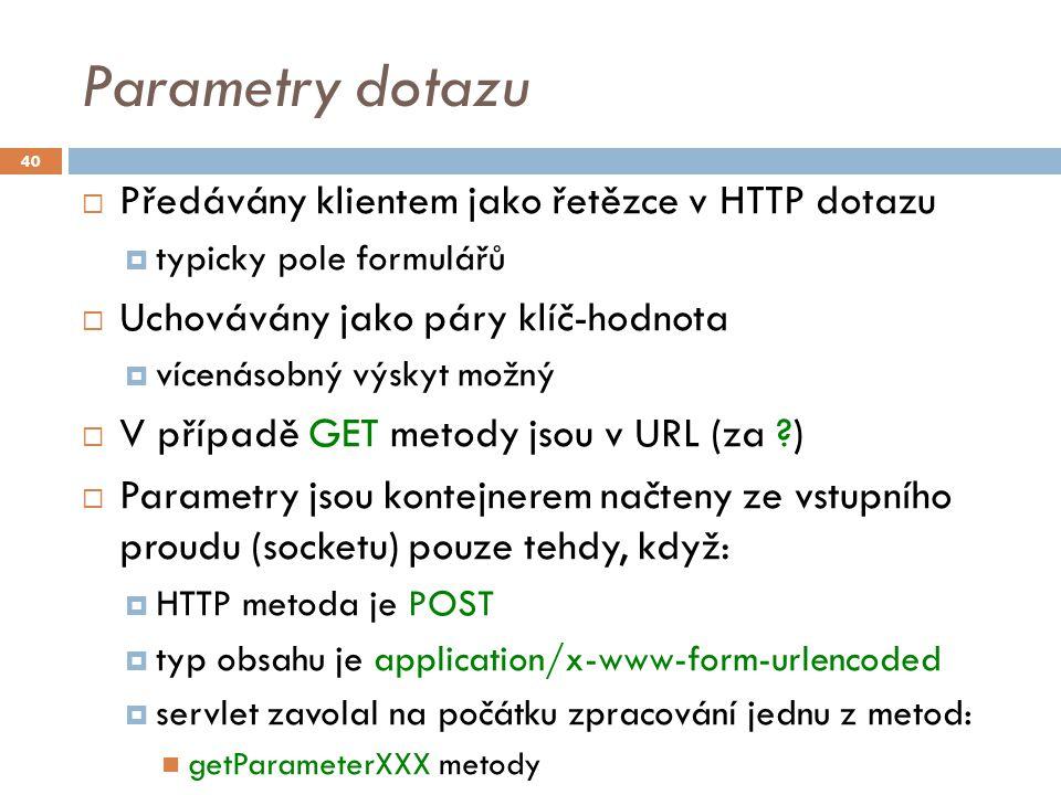 Parametry dotazu  Předávány klientem jako řetězce v HTTP dotazu  typicky pole formulářů  Uchovávány jako páry klíč-hodnota  vícenásobný výskyt možný  V případě GET metody jsou v URL (za )  Parametry jsou kontejnerem načteny ze vstupního proudu (socketu) pouze tehdy, když:  HTTP metoda je POST  typ obsahu je application/x-www-form-urlencoded  servlet zavolal na počátku zpracování jednu z metod: getParameterXXX metody 40