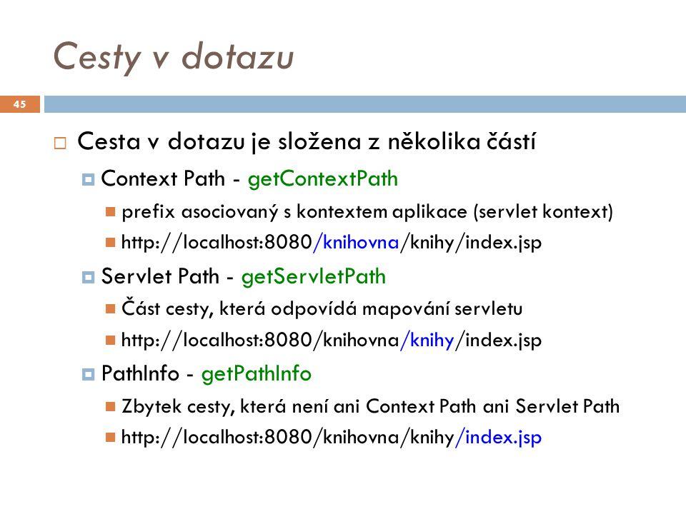Cesty v dotazu  Cesta v dotazu je složena z několika částí  Context Path - getContextPath prefix asociovaný s kontextem aplikace (servlet kontext) http://localhost:8080/knihovna/knihy/index.jsp  Servlet Path - getServletPath Část cesty, která odpovídá mapování servletu http://localhost:8080/knihovna/knihy/index.jsp  PathInfo - getPathInfo Zbytek cesty, která není ani Context Path ani Servlet Path http://localhost:8080/knihovna/knihy/index.jsp 45
