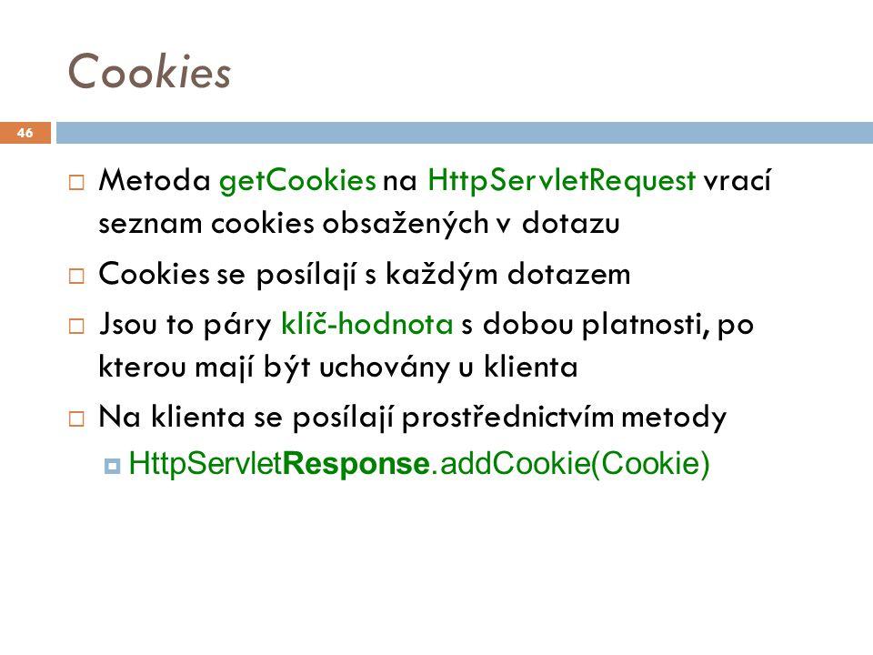 Cookies  Metoda getCookies na HttpServletRequest vrací seznam cookies obsažených v dotazu  Cookies se posílají s každým dotazem  Jsou to páry klíč-hodnota s dobou platnosti, po kterou mají být uchovány u klienta  Na klienta se posílají prostřednictvím metody  HttpServletResponse.addCookie(Cookie) 46