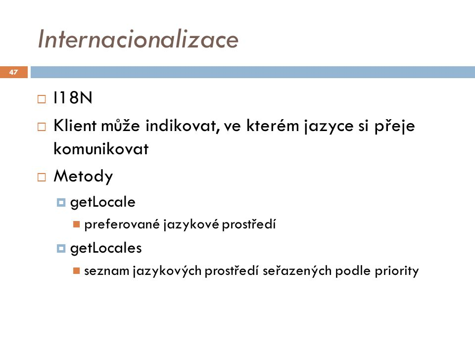 Internacionalizace  I18N  Klient může indikovat, ve kterém jazyce si přeje komunikovat  Metody  getLocale preferované jazykové prostředí  getLocales seznam jazykových prostředí seřazených podle priority 47