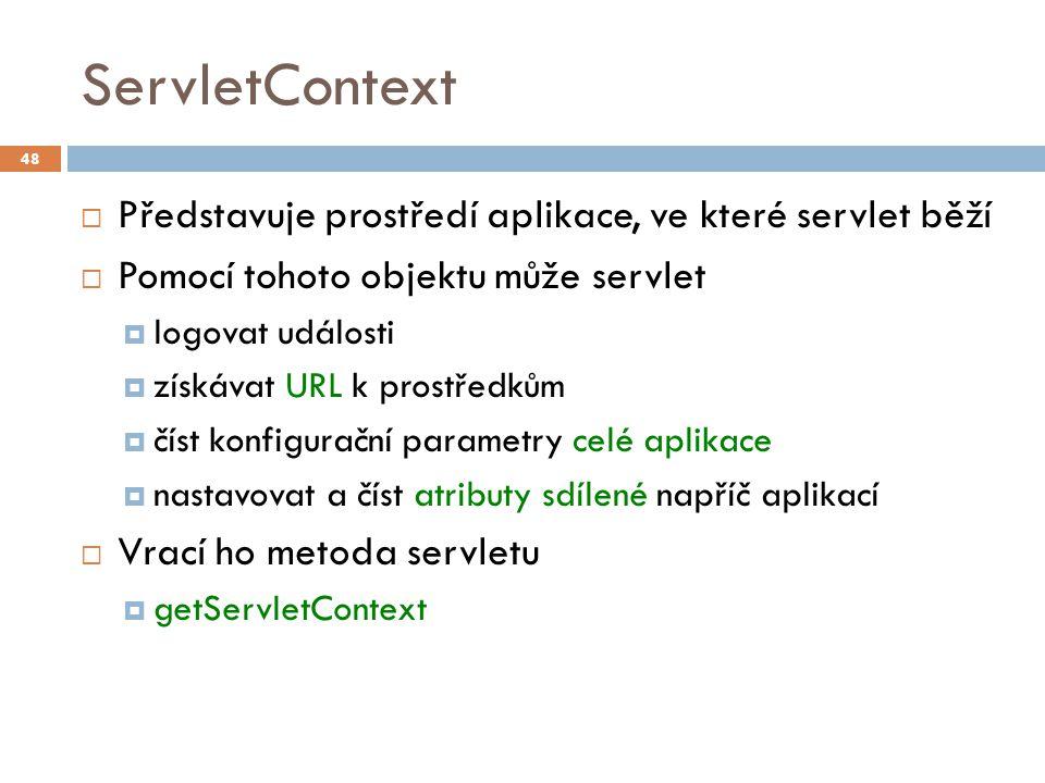 ServletContext  Představuje prostředí aplikace, ve které servlet běží  Pomocí tohoto objektu může servlet  logovat události  získávat URL k prostředkům  číst konfigurační parametry celé aplikace  nastavovat a číst atributy sdílené napříč aplikací  Vrací ho metoda servletu  getServletContext 48