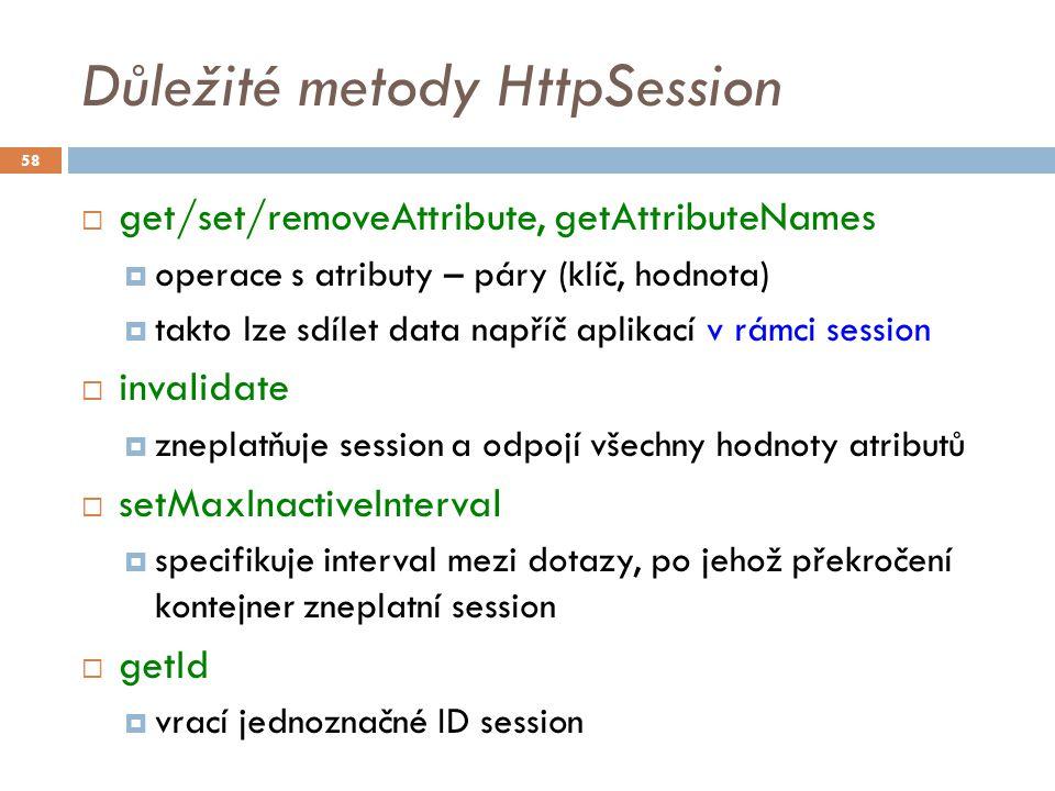 Důležité metody HttpSession  get/set/removeAttribute, getAttributeNames  operace s atributy – páry (klíč, hodnota)  takto lze sdílet data napříč aplikací v rámci session  invalidate  zneplatňuje session a odpojí všechny hodnoty atributů  setMaxInactiveInterval  specifikuje interval mezi dotazy, po jehož překročení kontejner zneplatní session  getId  vrací jednoznačné ID session 58