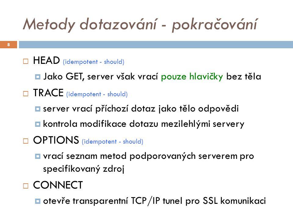 Metody dotazování - pokračování  HEAD (idempotent - should)  Jako GET, server však vrací pouze hlavičky bez těla  TRACE (idempotent - should)  server vrací příchozí dotaz jako tělo odpovědi  kontrola modifikace dotazu mezilehlými servery  OPTIONS (idempotent - should)  vrací seznam metod podporovaných serverem pro specifikovaný zdroj  CONNECT  otevře transparentní TCP/IP tunel pro SSL komunikaci 8