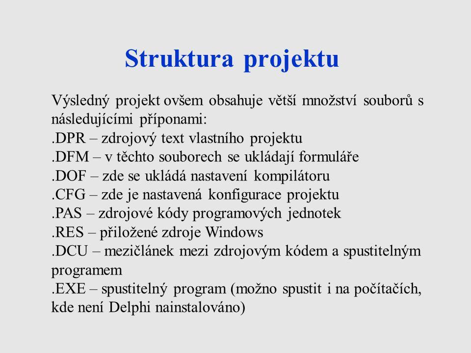 Struktura projektu Výsledný projekt ovšem obsahuje větší množství souborů s následujícími příponami:.DPR – zdrojový text vlastního projektu.DFM – v těchto souborech se ukládají formuláře.DOF – zde se ukládá nastavení kompilátoru.CFG – zde je nastavená konfigurace projektu.PAS – zdrojové kódy programových jednotek.RES – přiložené zdroje Windows.DCU – mezičlánek mezi zdrojovým kódem a spustitelným programem.EXE – spustitelný program (možno spustit i na počítačích, kde není Delphi nainstalováno)