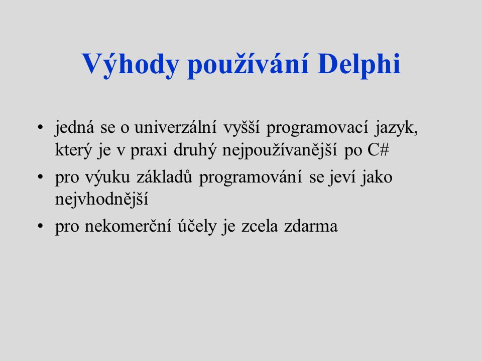 Výhody používání Delphi jedná se o univerzální vyšší programovací jazyk, který je v praxi druhý nejpoužívanější po C# pro výuku základů programování se jeví jako nejvhodnější pro nekomerční účely je zcela zdarma