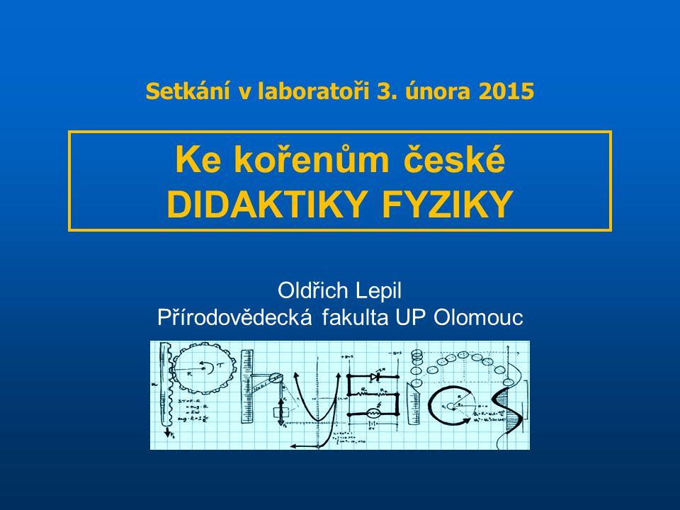 Oldřich Lepil Přírodovědecká fakulta UP Olomouc Ke kořenům české DIDAKTIKY FYZIKY Setkání v laboratoři 3.