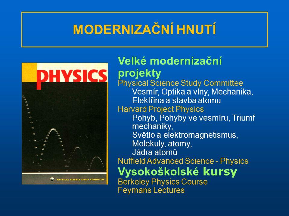 Velké modernizační projekty Physical Science Study Committee Vesmír, Optika a vlny, Mechanika, Elektřina a stavba atomu Harvard Project Physics Pohyb, Pohyby ve vesmíru, Triumf mechaniky, Světlo a elektromagnetismus, Molekuly, atomy, Jádra atomů Nuffield Advanced Science - Physics Vysokoškolské kursy Berkeley Physics Course Feymans Lectures MODERNIZAČNÍ HNUTÍ