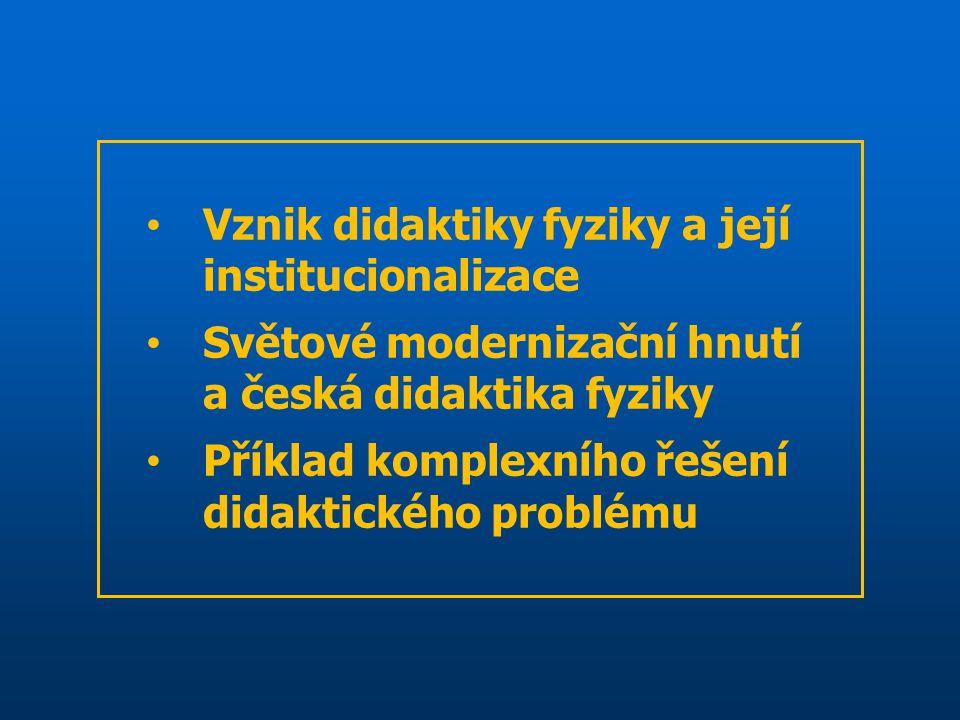 Vznik didaktiky fyziky a její institucionalizace Světové modernizační hnutí a česká didaktika fyziky Příklad komplexního řešení didaktického problému