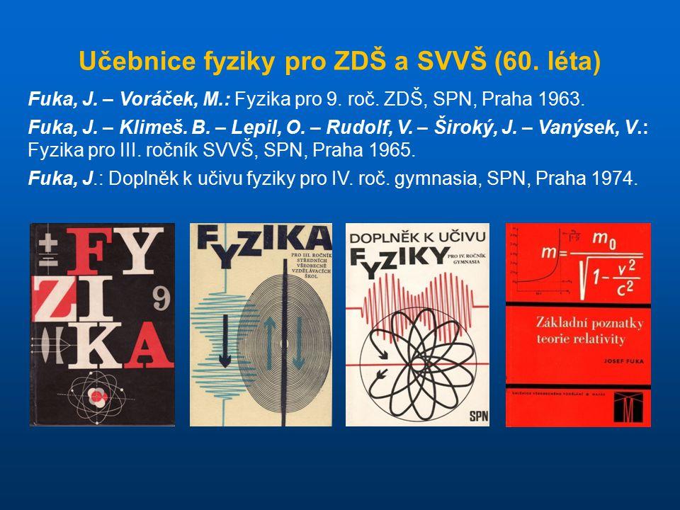 Učebnice fyziky pro ZDŠ a SVVŠ (60. léta) Fuka, J. – Voráček, M.: Fyzika pro 9. roč. ZDŠ, SPN, Praha 1963. Fuka, J. – Klimeš. B. – Lepil, O. – Rudolf,