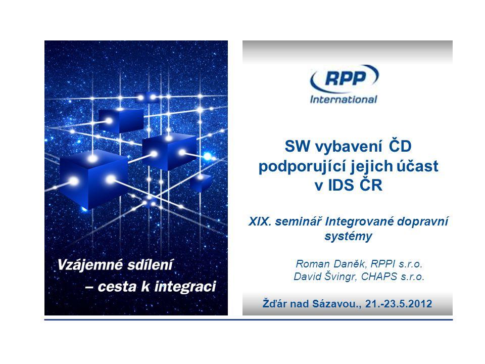 Žďár nad Sázavou., 21.-23.5.2012 SW vybavení ČD podporující jejich účast v IDS ČR XIX. seminář Integrované dopravní systémy Roman Daněk, RPPI s.r.o. D