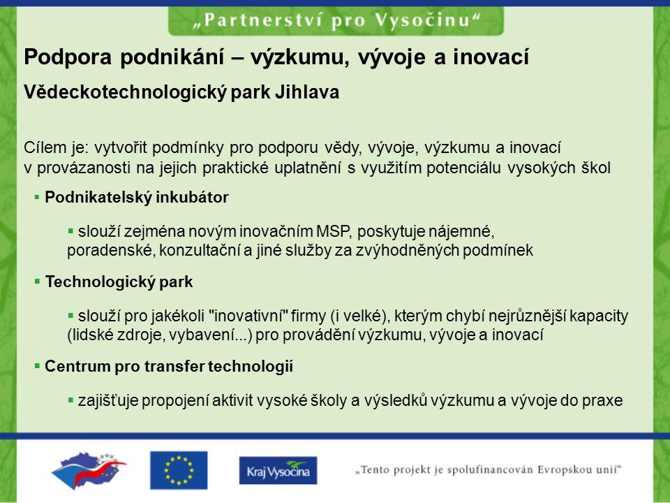 Podpora podnikání – výzkumu, vývoje a inovací Vědeckotechnologický park Jihlava Cílem je: vytvořit podmínky pro podporu vědy, vývoje, výzkumu a inovac