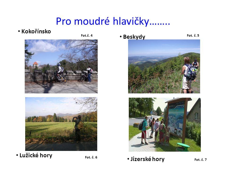 Pro moudré hlavičky…….. Kokořínsko Beskydy Lužické hory Jizerské hory Fot.č. 4 Fot. č. 5 Fot. č. 6 Fot. č. 7