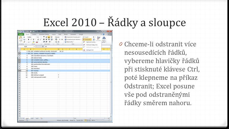 Excel 2010 – Řádky a sloupce 0 Chceme-li odstranit více nesousedících řádků, vybereme hlavičky řádků při stisknuté klávese Ctrl, poté klepneme na příkaz Odstranit; Excel posune vše pod odstraněnými řádky směrem nahoru.