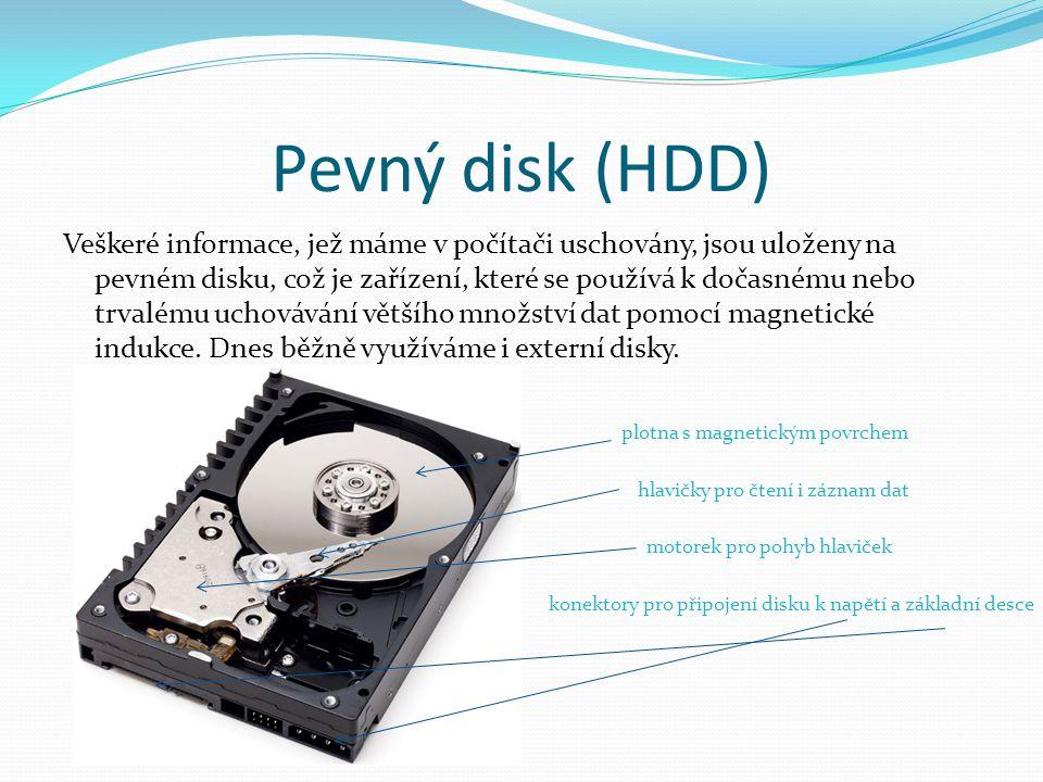 Pevný disk (HDD) Veškeré informace, jež máme v počítači uschovány, jsou uloženy na pevném disku, což je zařízení, které se používá k dočasnému nebo trvalému uchovávání většího množství dat pomocí magnetické indukce.