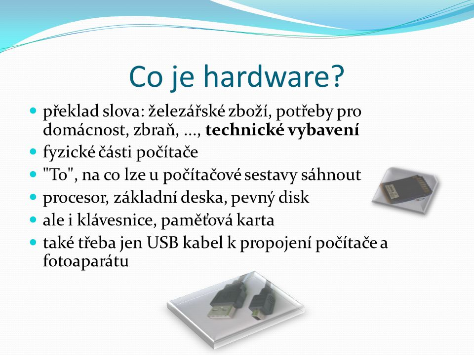 Co je hardware? překlad slova: železářské zboží, potřeby pro domácnost, zbraň,..., technické vybavení fyzické části počítače