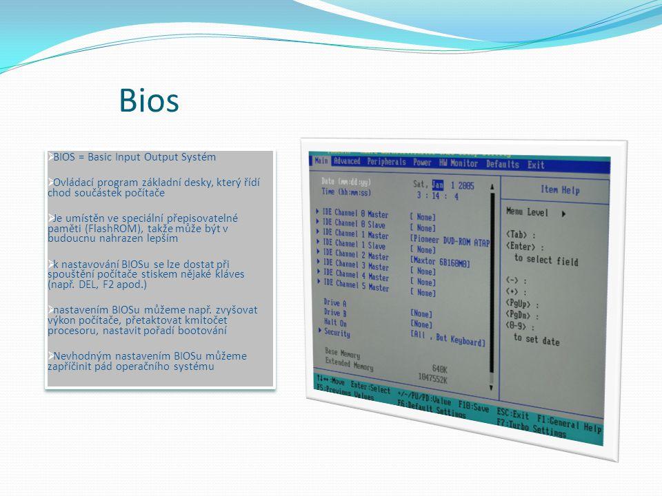 Bios  BIOS = Basic Input Output Systém  Ovládací program základní desky, který řídí chod součástek počítače  Je umístěn ve speciální přepisovatelné paměti (FlashROM), takže může být v budoucnu nahrazen lepším  k nastavování BIOSu se lze dostat při spouštění počítače stiskem nějaké kláves (např.