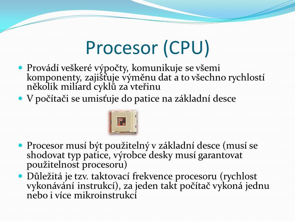 Procesor (CPU) Provádí veškeré výpočty, komunikuje se všemi komponenty, zajišťuje výměnu dat a to všechno rychlostí několik miliard cyklů za vteřinu V počítači se umisťuje do patice na základní desce Procesor musí být použitelný v základní desce (musí se shodovat typ patice, výrobce desky musí garantovat použitelnost procesoru) Důležitá je tzv.