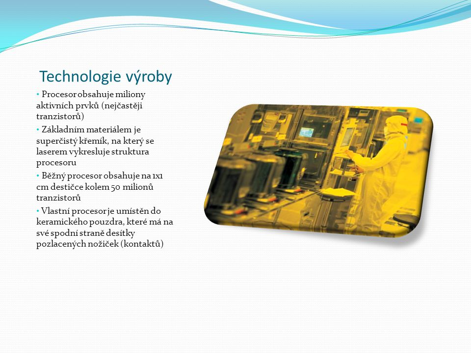 Technologie výroby Procesor obsahuje miliony aktivních prvků (nejčastěji tranzistorů) Základním materiálem je superčistý křemík, na který se laserem vykresluje struktura procesoru Běžný procesor obsahuje na 1x1 cm destičce kolem 50 milionů tranzistorů Vlastní procesor je umístěn do keramického pouzdra, které má na své spodní straně desítky pozlacených nožiček (kontaktů)