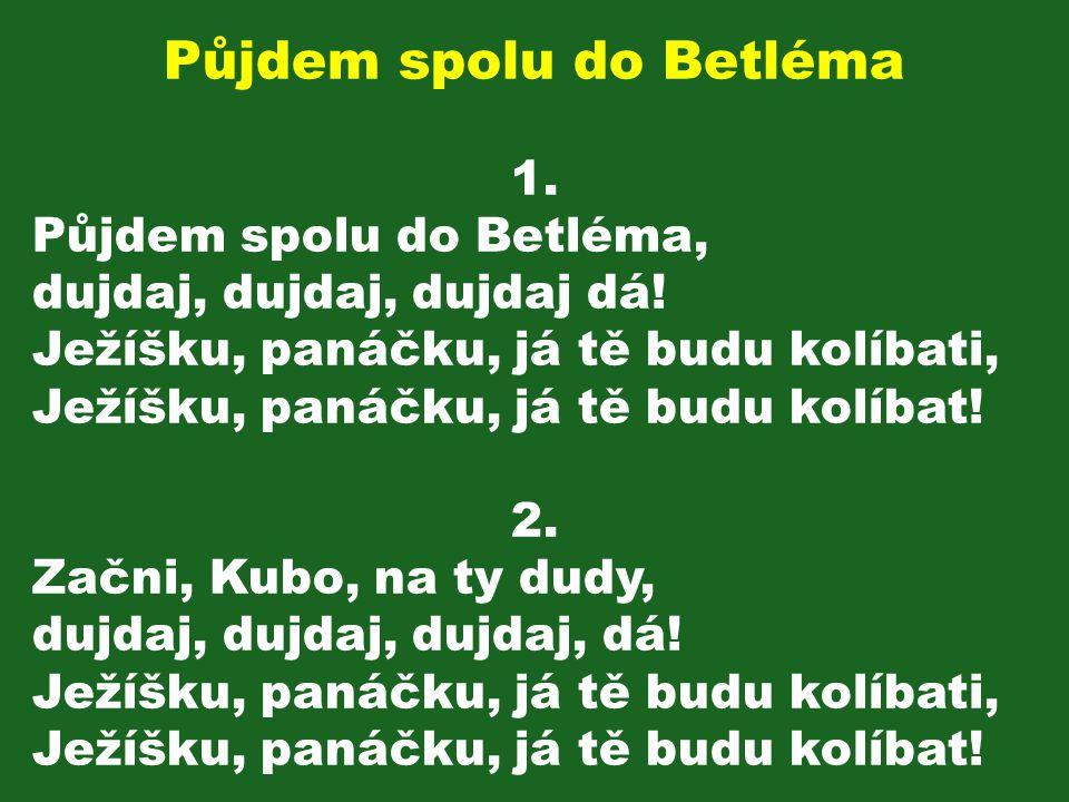 Půjdem spolu do Betléma 1. Půjdem spolu do Betléma, dujdaj, dujdaj, dujdaj dá! Ježíšku, panáčku, já tě budu kolíbati, Ježíšku, panáčku, já tě budu kol