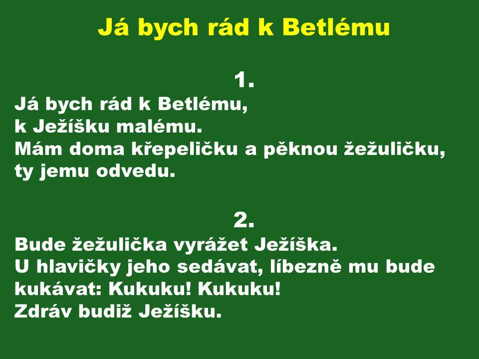 Já bych rád k Betlému 1. Já bych rád k Betlému, k Ježíšku malému. Mám doma křepeličku a pěknou žežuličku, ty jemu odvedu. 2. Bude žežulička vyrážet Je