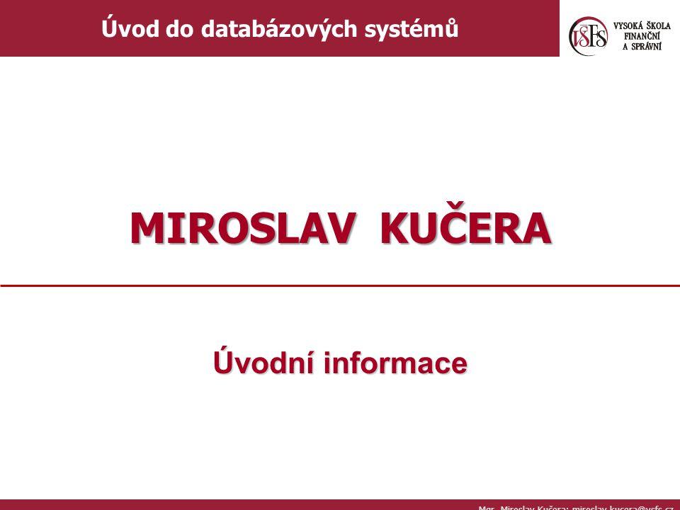 Úvodní informace Mgr. Miroslav Kučera; miroslav.kucera@vsfs.cz Úvod do databázových systémů MIROSLAV KUČERA