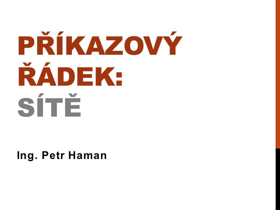 PŘÍKAZOVÝ ŘÁDEK: SÍTĚ Ing. Petr Haman