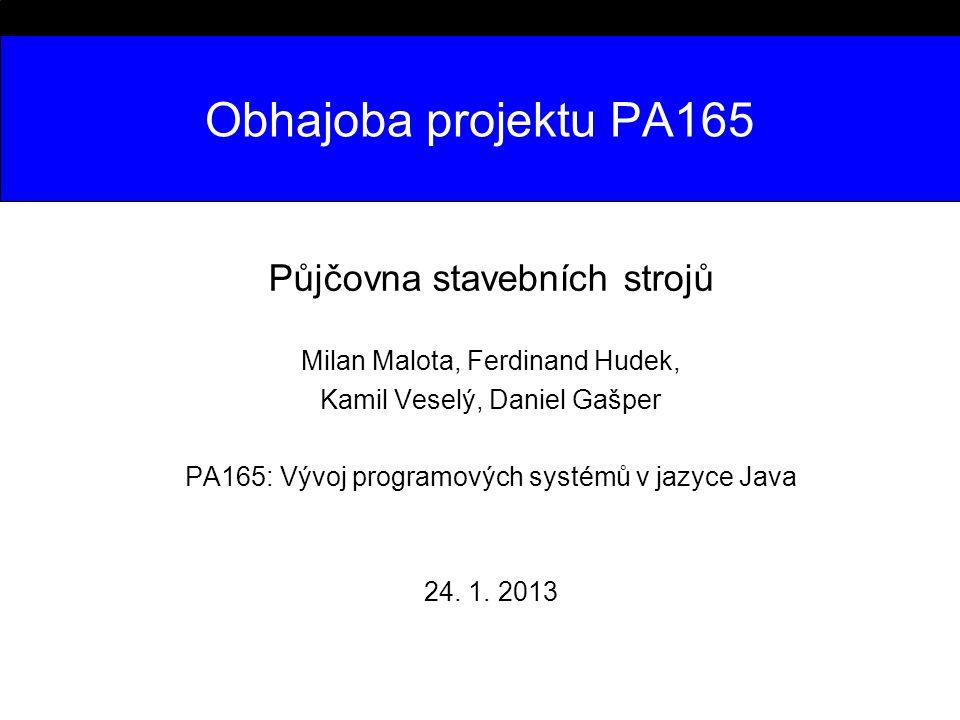 Obhajoba projektu PA165 Půjčovna stavebních strojů Milan Malota, Ferdinand Hudek, Kamil Veselý, Daniel Gašper PA165: Vývoj programových systémů v jazyce Java 24.